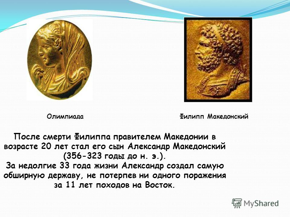 После смерти Филиппа правителем Македонии в возрасте 20 лет стал его сын Александр Македонский (356-323 годы до н. э.). За недолгие 33 года жизни Александр создал самую обширную державу, не потерпев ни одного поражения за 11 лет походов на Восток. Фи