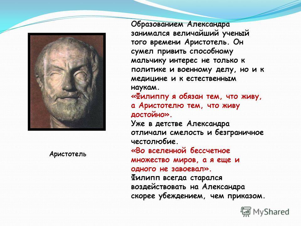 Образованием Александра занимался величайший ученый того времени Аристотель. Он сумел привить способному мальчику интерес не только к политике и военному делу, но и к медицине и к естественным наукам. «Филиппу я обязан тем, что живу, а Аристотелю тем
