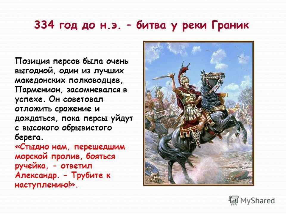 334 год до н.э. – битва у реки Граник Позиция персов была очень выгодной, один из лучших македонских полководцев, Парменион, засомневался в успехе. Он советовал отложить сражение и дождаться, пока персы уйдут с высокого обрывистого берега. «Стыдно на