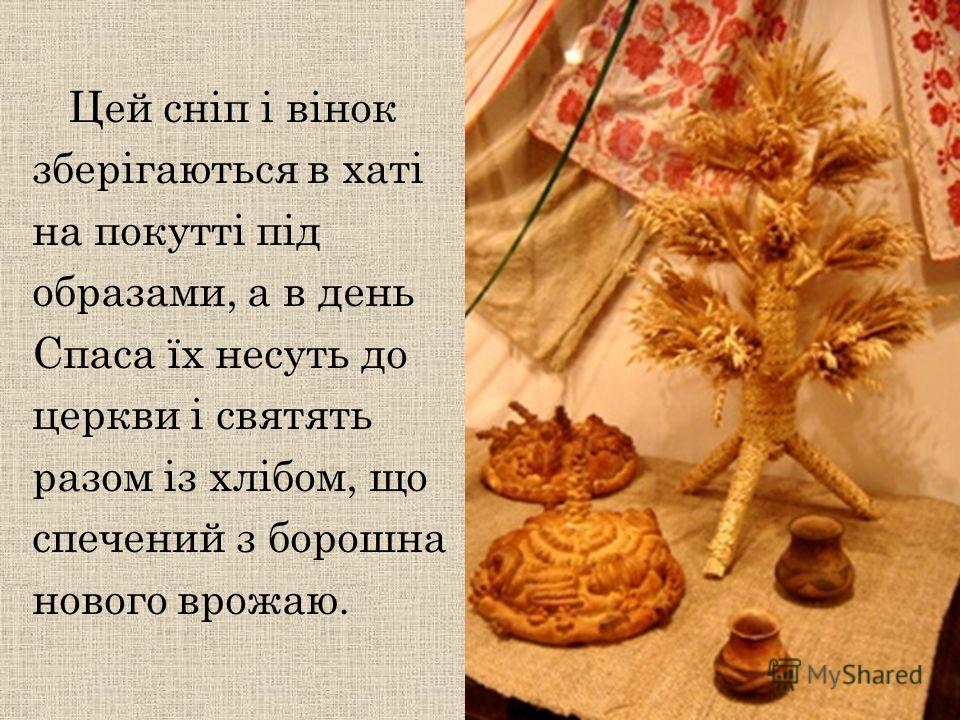 Цей сніп і вінок зберігаються в хаті на покутті під образами, а в день Спаса їх несуть до церкви і святять разом із хлібом, що спечений з борошна нового врожаю.
