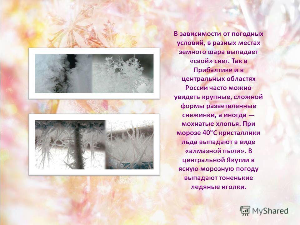 В зависимости от погодных условий, в разных местах земного шара выпадает «свой» снег. Так в Прибалтике и в центральных областях России часто можно увидеть крупные, сложной формы разветвленные снежинки, а иногда мохнатые хлопья. При морозе 40°С криста
