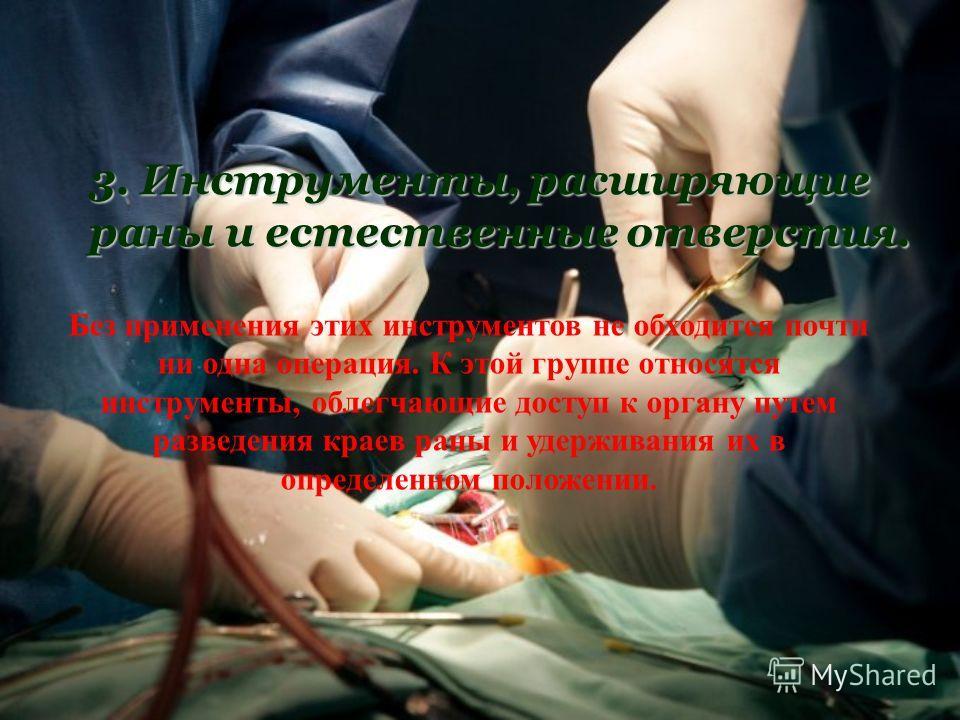 3. Инструменты, расширяющие раны и естественные отверстия. Без применения этих инструментов не обходится почти ни одна операция. К этой группе относятся инструменты, облегчающие доступ к органу путем разведения краев раны и удерживания их в определен