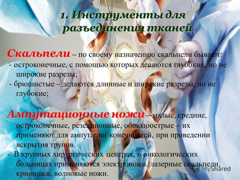 1. Инструменты для разъединения тканей Скальпели Скальпели – по своему назначению скальпели бывают: - остроконечные, с помощью которых делаются глубокие, но не широкие разрезы; - брюшистые – делаются длинные и широкие разрезы, но не глубокие; Ампутац