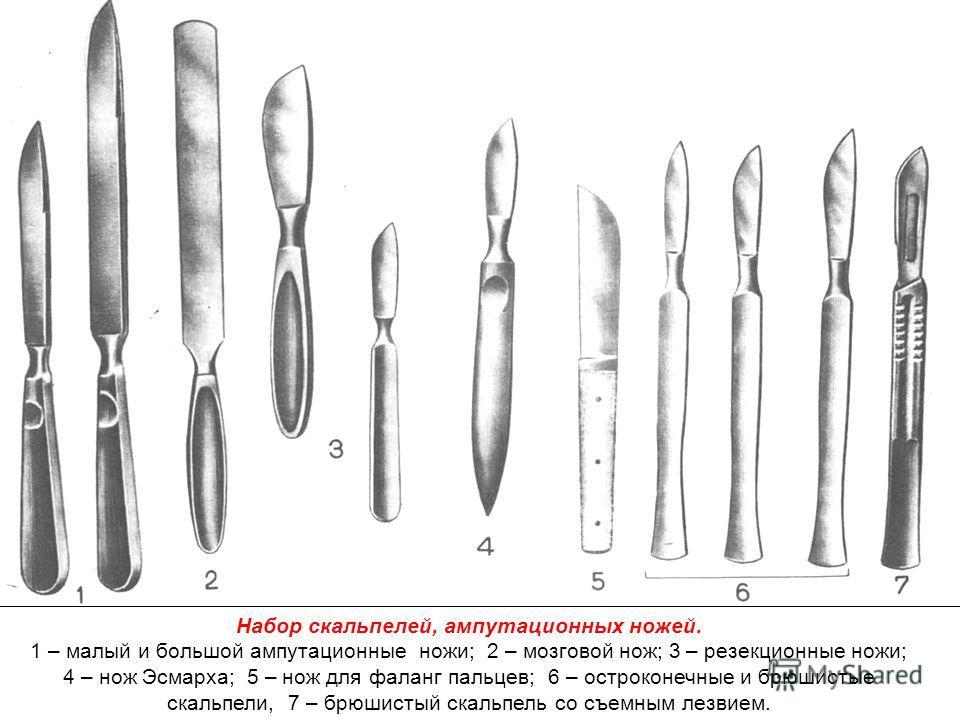 Набор скальпелей, ампутационных ножей. 1 – малый и большой ампутационные ножи; 2 – мозговой нож; 3 – резекционные ножи; 4 – нож Эсмарха; 5 – нож для фаланг пальцев; 6 – остроконечные и брюшистые скальпели, 7 – брюшистый скальпель со съемным лезвием.
