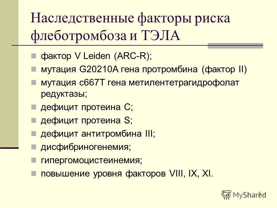 Наследственные факторы риска флеботромбоза и ТЭЛА фактор V Leiden (ARC-R); мутация G20210A гена протромбина (фактор II) мутация с 667Т гена метилентетрагидрофолат редуктазы; дефицит протеина С; дефицит протеина S; дефицит антитромбина III; дисфибрино