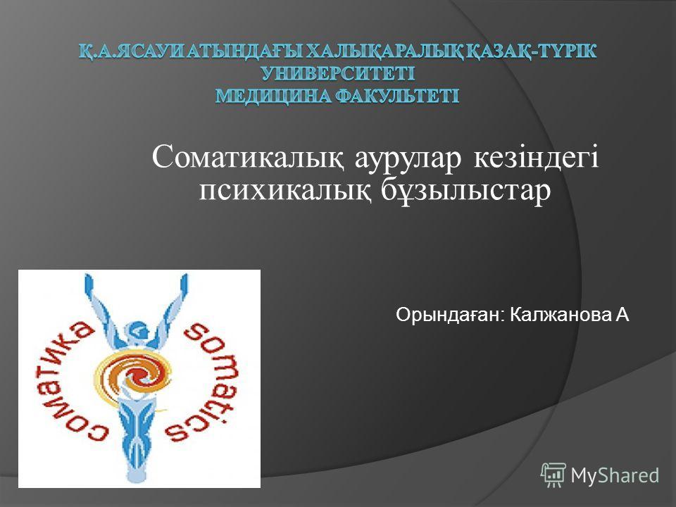 Cоматикалық аурулар кезіндегі психикалық бұзылыстар Орындаған: Калжанова А
