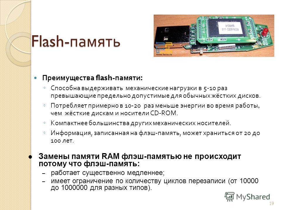 Flash- память Флэш - память - особый вид энергонезависимой перезаписываемой полупроводниковой памяти. Энергонезависимая - не требующая дополнительной энергии для хранения данных ( только для записи ). Перезаписываемая - допускающая изменение ( переза