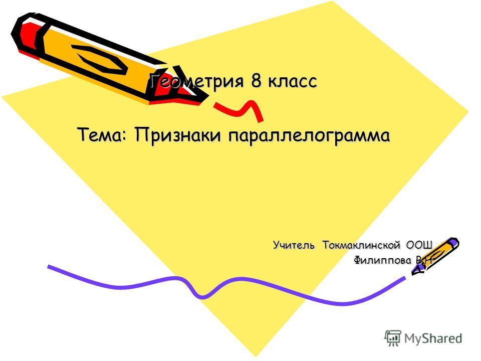 Геометрия 8 класс Тема: Признаки параллелограмма Учитель Токмаклинской ООШ Филиппова В.Н Учитель Токмаклинской ООШ Филиппова В.Н