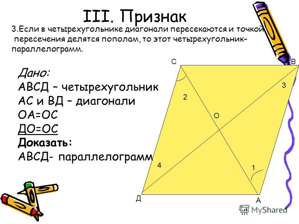 III. Признак О СВ Д А 2 4 1 3 3. Если в четырехугольнике диагонали пересекаются и точкой пересечения делятся пополам, то этот четырехугольник- параллелограмм. Дано: АВСД – четырехугольник АС и ВД – диагонали ОА=ОС ДО=ОС Доказать: АВСД- параллелограмм