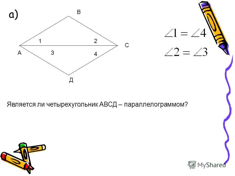 а) 12 3 4 А С В Д Является ли четырехугольник АВСД – параллелограммом?