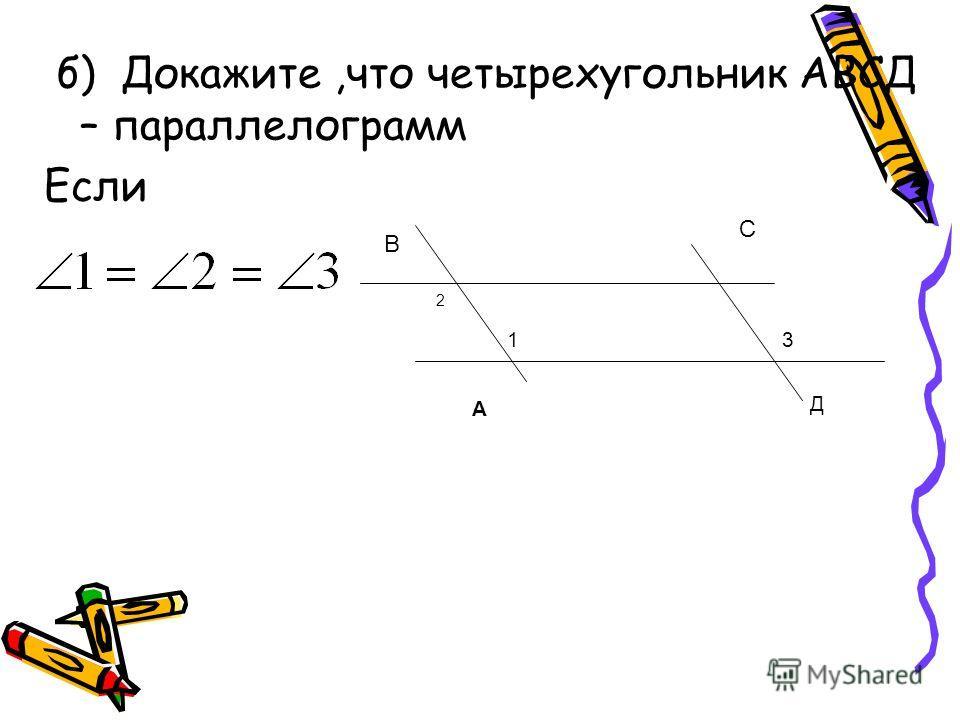 б) Докажите,что четырехугольник АВСД – параллелограмм Если 2 13 А Д В С