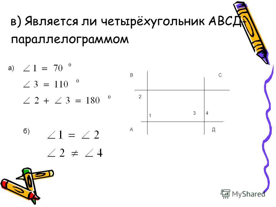 в) Является ли четырёхугольник АВСД- параллелограммом 2 1 34 ВС А Д а) б)