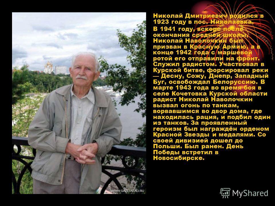 Николай Дмитриевич родился в 1923 году в пос. Николаевка. В 1941 году, вскоре после окончания средней школы, Николай Наволочкин был призван в Красную Армию, а в конце 1942 года с маршевой ротой его отправили на фронт. Служил радистом. Участвовал в Ку
