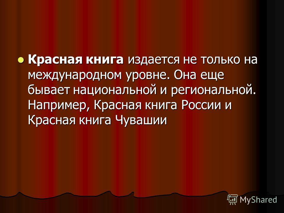Красная книга издается не только на международном уровне. Она еще бывает национальной и региональной. Например, Красная книга России и Красная книга Чувашии Красная книга издается не только на международном уровне. Она еще бывает национальной и регио