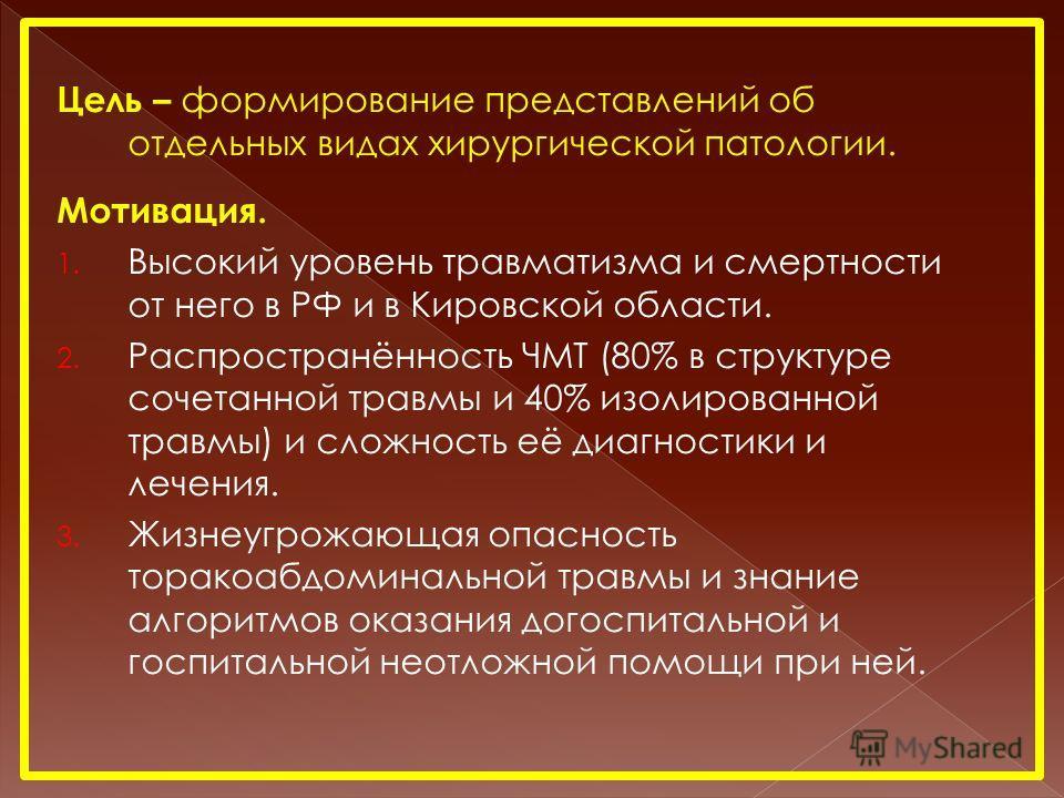 Цель – формирование представлений об отдельных видах хирургической патологии. Мотивация. 1. Высокий уровень травматизма и смертности от него в РФ и в Кировской области. 2. Распространённость ЧМТ (80% в структуре сочетанной травмы и 40% изолированной