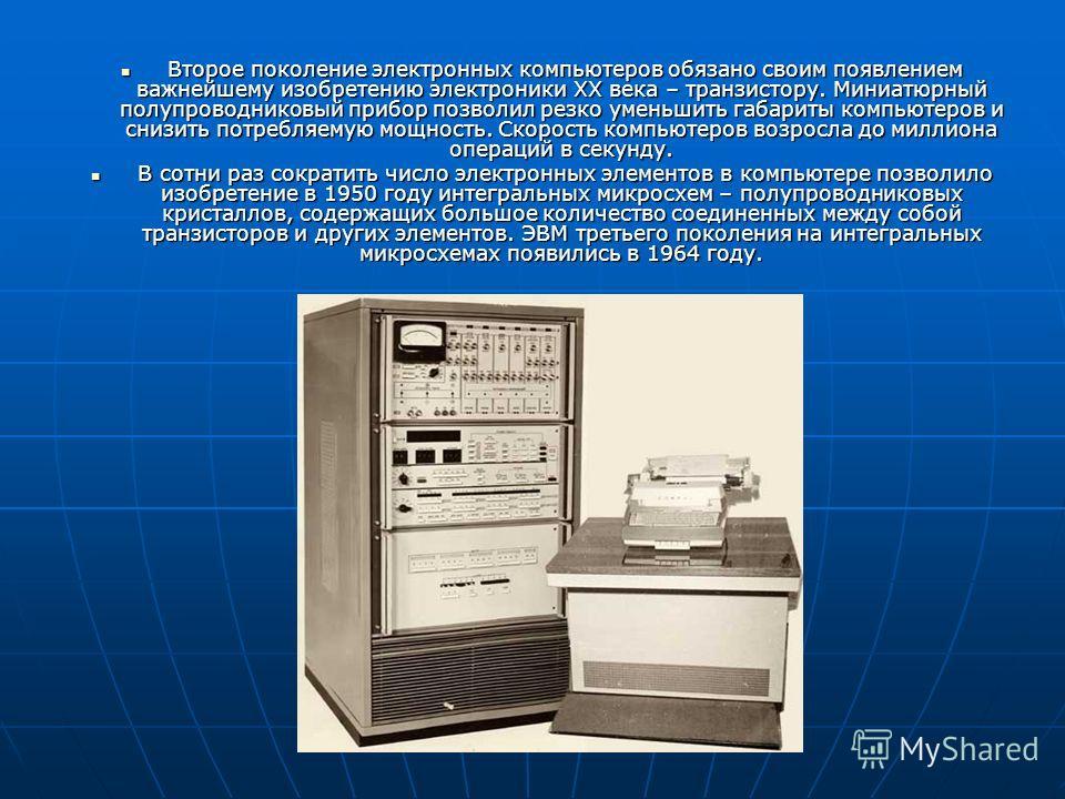 Второе поколение электронных компьютеров обязано своим появлением важнейшему изобретению электроники ХХ века – транзистору. Миниатюрный полупроводниковый прибор позволил резко уменьшить габариты компьютеров и снизить потребляемую мощность. Скорость к