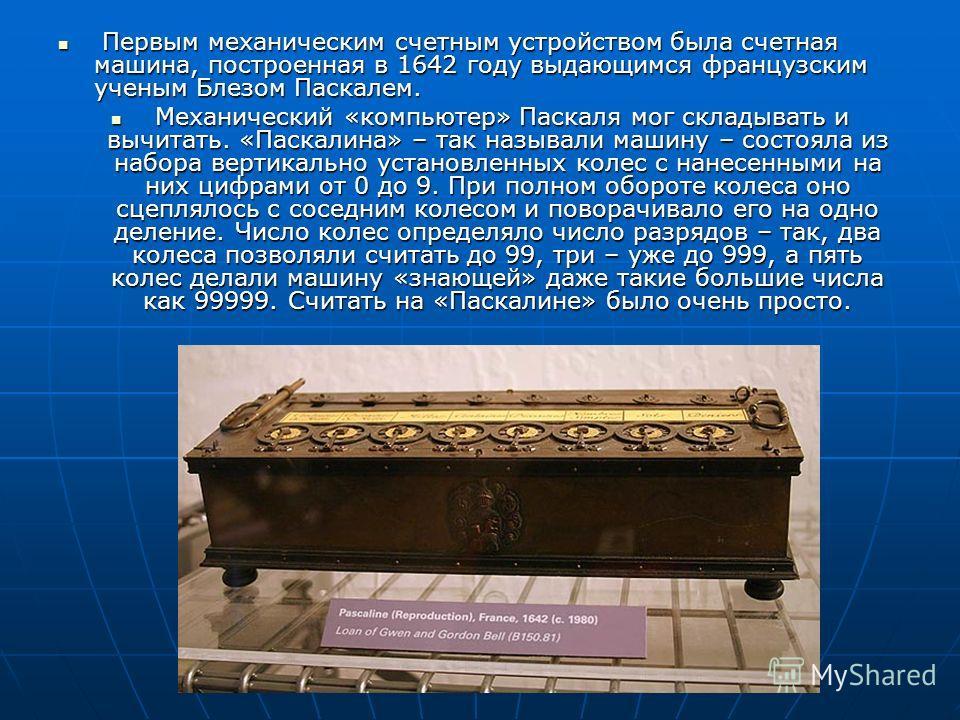 Первым механическим счетным устройством была счетная машина, построенная в 1642 году выдающимся французским ученым Блезом Паскалем. Первым механическим счетным устройством была счетная машина, построенная в 1642 году выдающимся французским ученым Бле