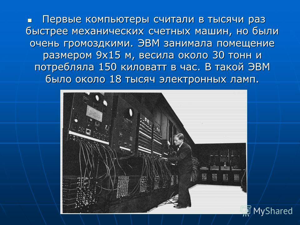 Первые компьютеры считали в тысячи раз быстрее механических счетных машин, но были очень громоздкими. ЭВМ занимала помещение размером 9 х 15 м, весила около 30 тонн и потребляла 150 киловатт в час. В такой ЭВМ было около 18 тысяч электронных ламп. Пе