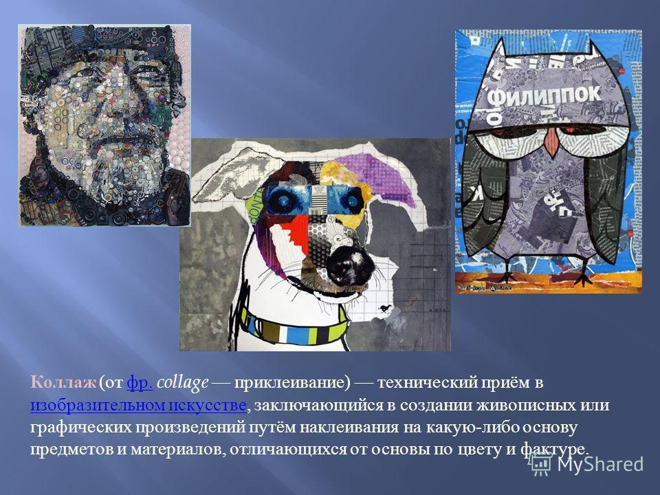 Коллаж ( от фр. collage приклеивание ) технический приём в изобразительном искусстве, заключающийся в создании живописных или графических произведений путём наклеивания на какую - либо основу предметов и материалов, отличающихся от основы по цвету и