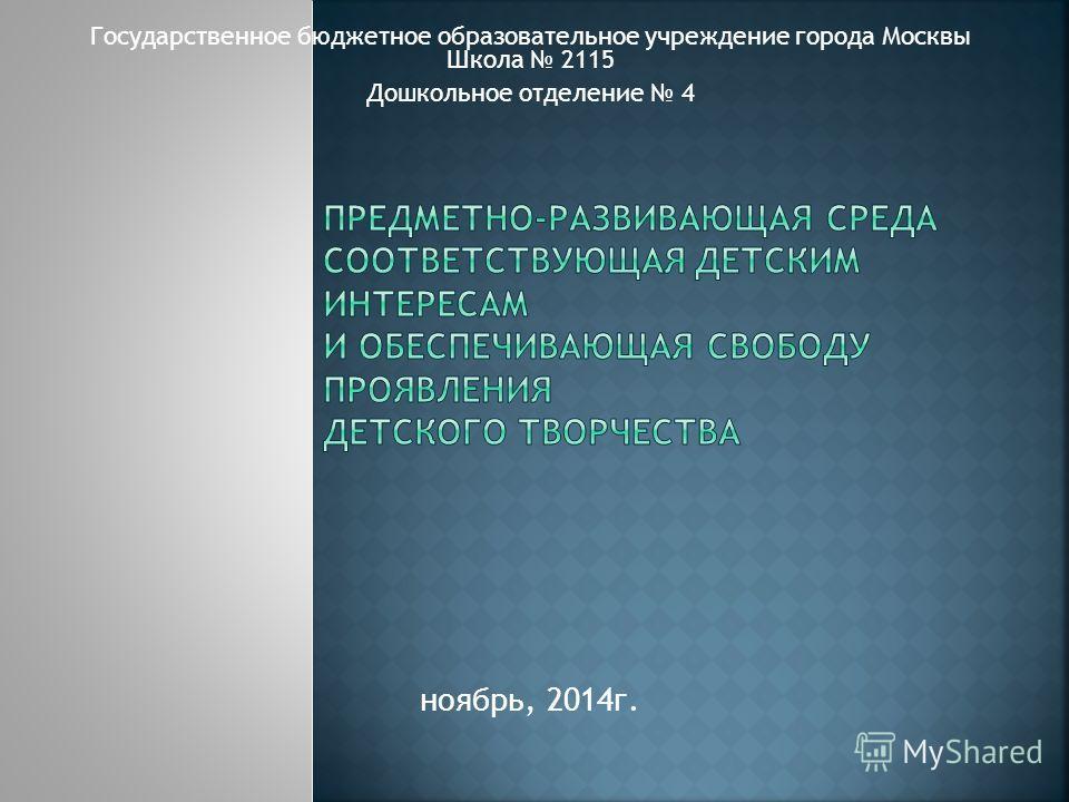Государственное бюджетное образовательное учреждение города Москвы Школа 2115 Дошкольное отделение 4 ноябрь, 2014 г.
