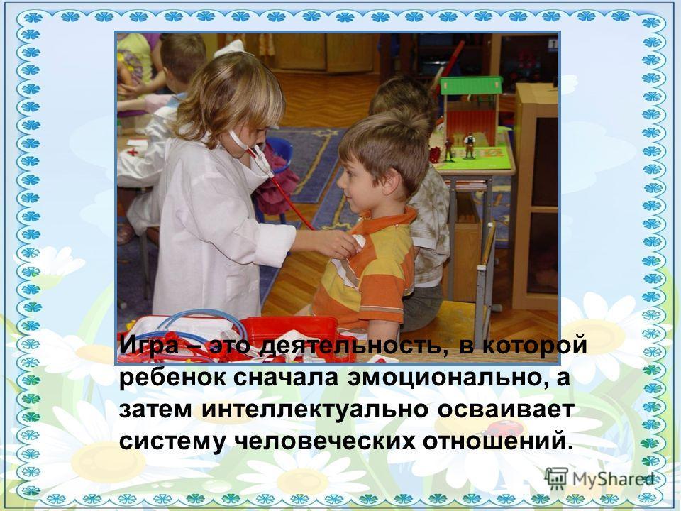 Игра – это деятельность, в которой ребенок сначала эмоционально, а затем интеллектуально осваивает систему человеческих отношений.