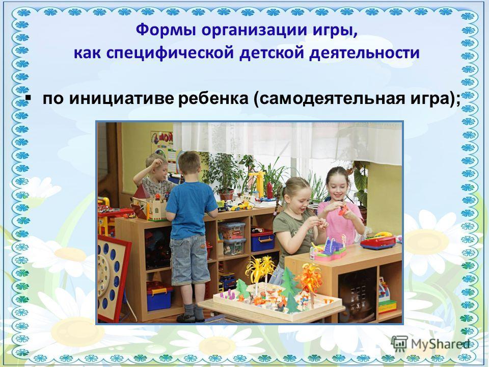 по инициативе ребенка (самодеятельная игра); Формы организации игры, как специфической детской деятельности
