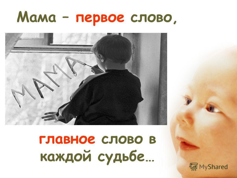 Мама – первое слово, главное слово в каждой судьбе…
