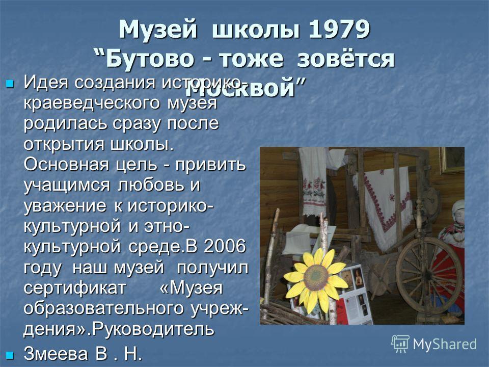 Музей школы 1979Бутово - тоже зовётся Москвой Идея создания историко- краеведческого музея родилась сразу после открытия школы. Основная цель - привить учащимся любовь и уважение к историко- культурной и этнокультурной среде.В 2006 году наш музей пол
