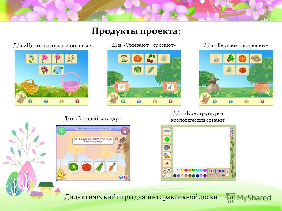 Продукты проекта: Дидактический игры для интерактивной доски Д/и «Цветы садовые и полевые» Д/и «Срывают - срезают» Д/и «Вершки и корешки» Д/и «Отгадай загадку» Д/и «Конструируем экологические знаки»