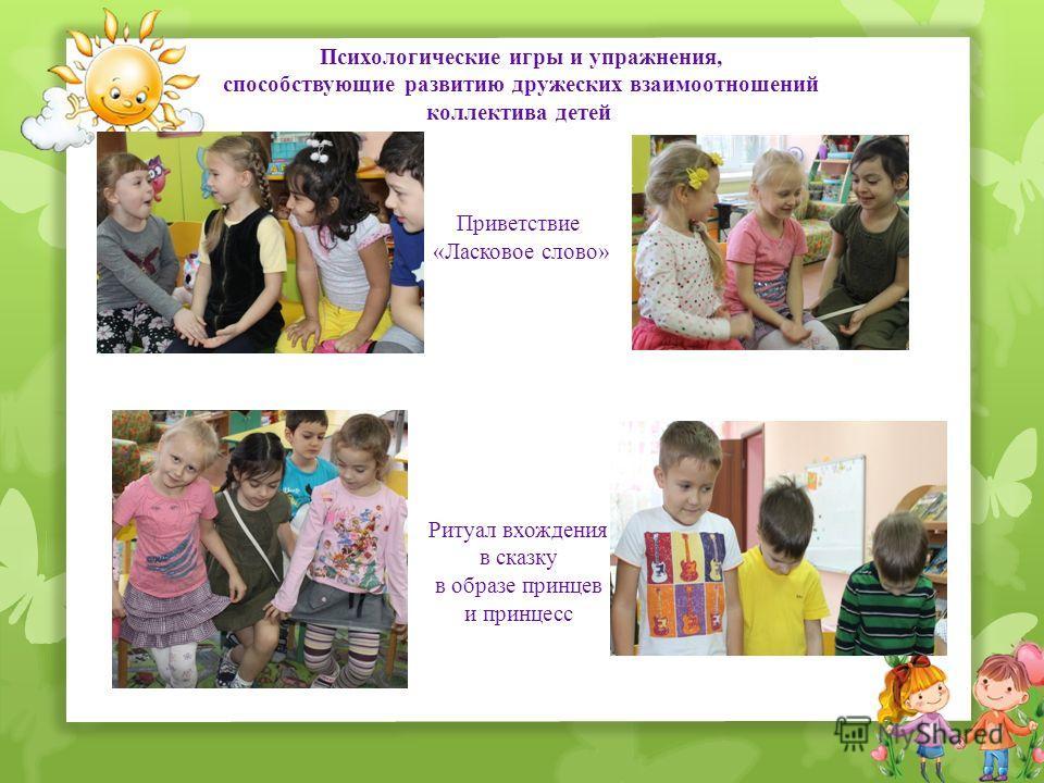 Психологические игры и упражнения, способствующие развитию дружеских взаимоотношений коллектива детей Приветствие «Ласковое слово» Ритуал вхождения в сказку в образе принцев и принцесс