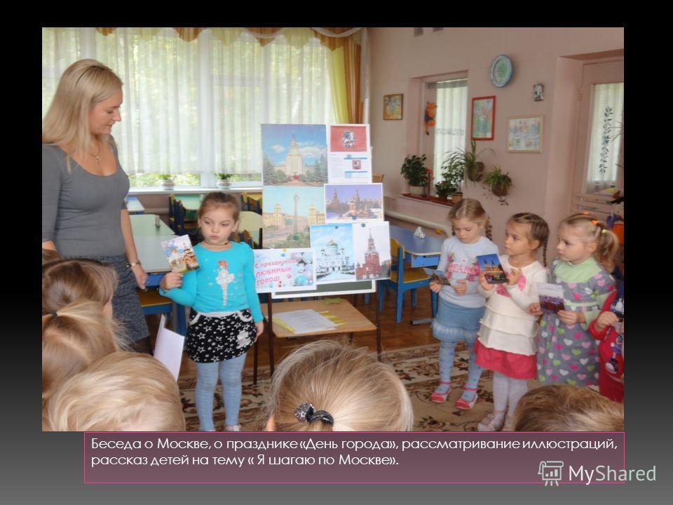 Беседа о Москве, о празднике «День города», рассматривание иллюстраций, рассказ детей на тему « Я шагаю по Москве».