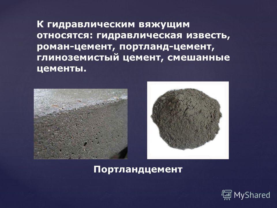 Портландцемент К гидравлическим вяжущим относятся: гидравлическая известь, роман-цемент, портланд-цемент, глиноземистый цемент, смешанные цементы.