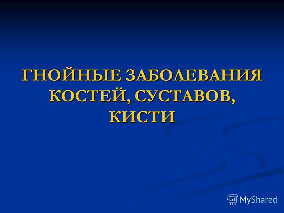 ГНОЙНЫЕ ЗАБОЛЕВАНИЯ КОСТЕЙ, СУСТАВОВ, КИСТИ