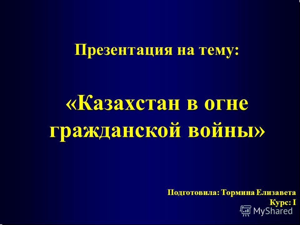 Подготовила: Тормина Елизавета Курс: I Презентация на тему: «Казахстан в огне гражданской войны»