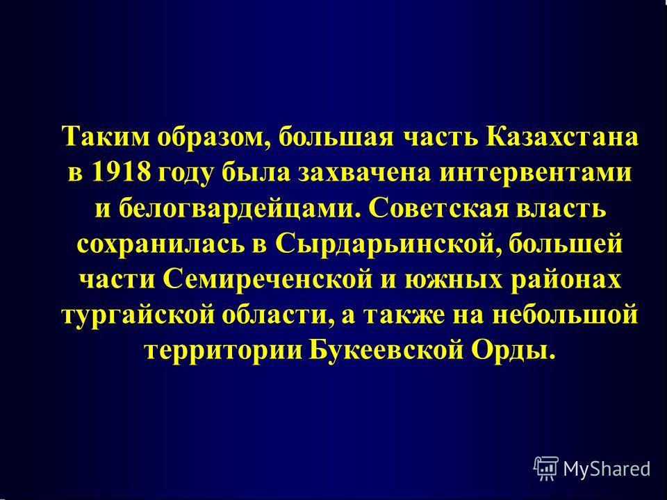Таким образом, большая часть Казахстана в 1918 году была захвачена интервентами и белогвардейцами. Советская власть сохранилась в Сырдарьинской, большей части Семиреченской и южных районах тургайской области, а также на небольшой территории Букеевско