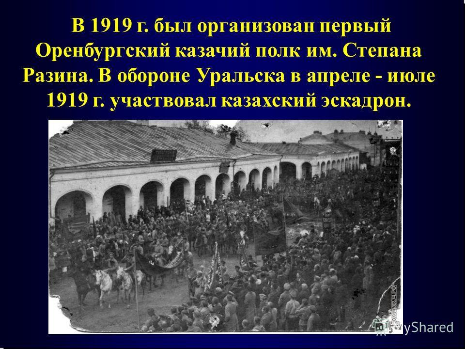 В 1919 г. был организован первый Оренбургский казачий полк им. Степана Разина. В обороне Уральска в апреле - июле 1919 г. участвовал казахский эскадрон.