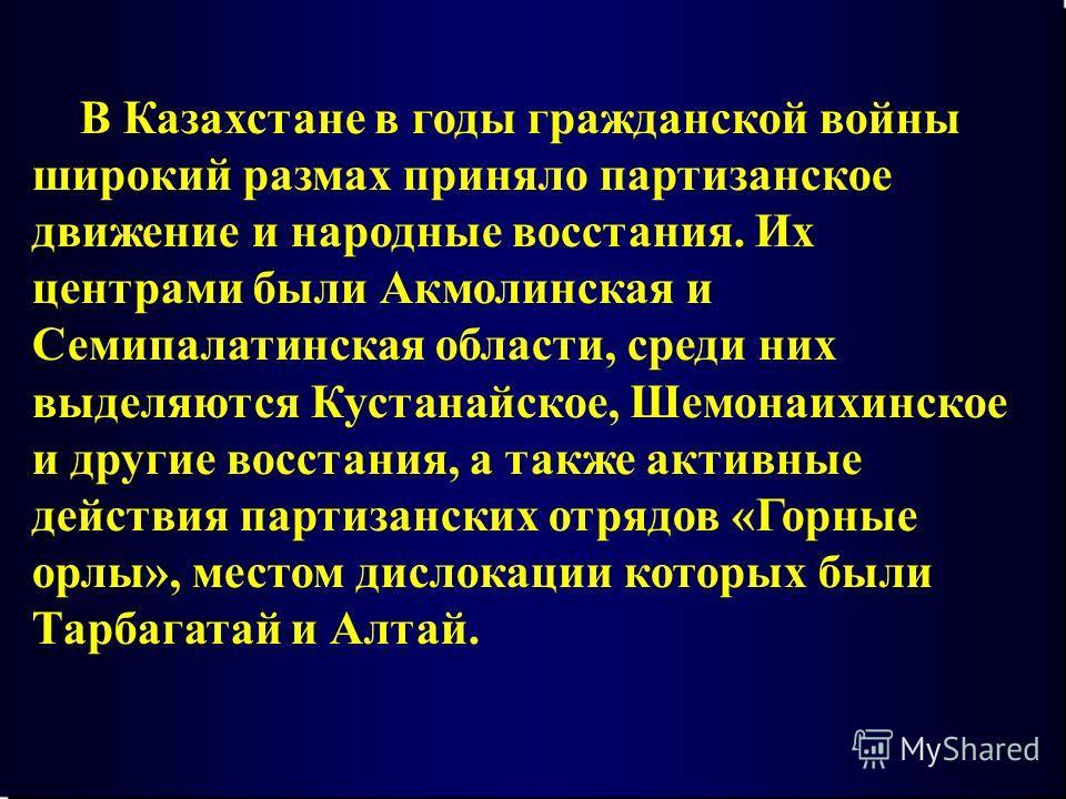 В Казахстане в годы гражданской войны широкий размах приняло партизанское движение и народные восстания. Их центрами были Акмолинская и Семипалатинская области, среди них выделяются Кустанайское, Шемонаихинское и другие восстания, а также активные де