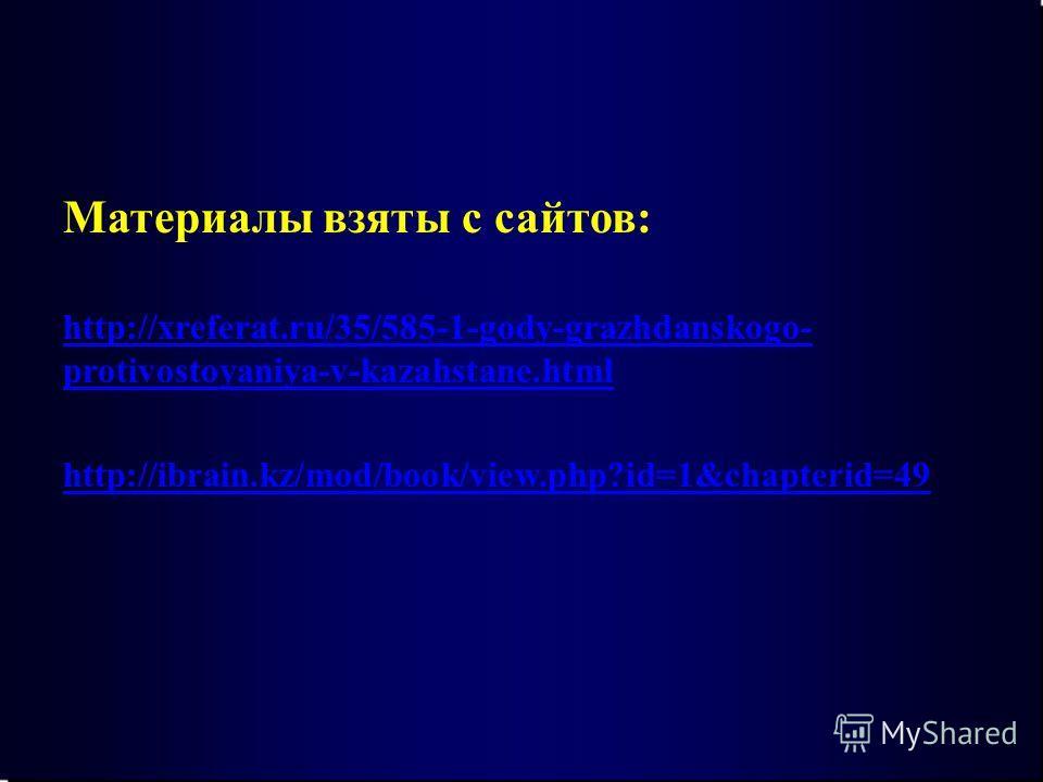 Материалы взяты с сайтов: http://xreferat.ru/35/585-1-gody-grazhdanskogo- protivostoyaniya-v-kazahstane.html http://ibrain.kz/mod/book/view.php?id=1&chapterid=49