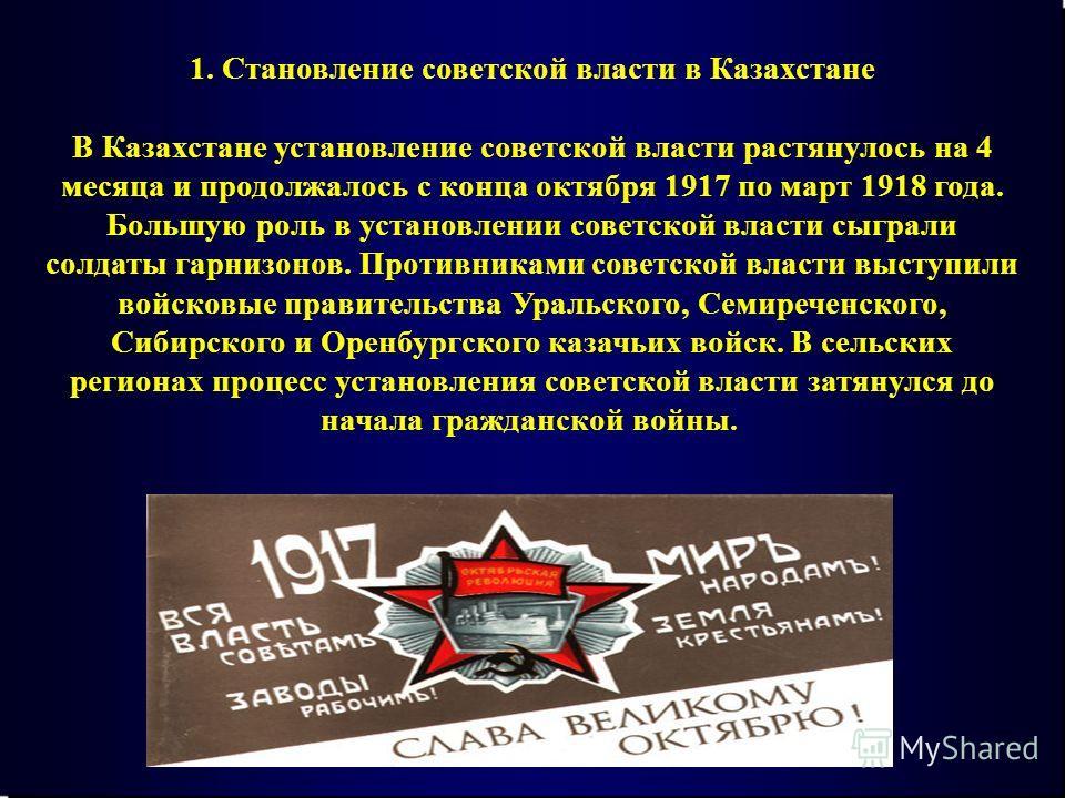 1. Становление советской власти в Казахстане В Казахстане установление советской власти растянулось на 4 месяца и продолжалось с конца октября 1917 по март 1918 года. Большую роль в установлении советской власти сыграли солдаты гарнизонов. Противника