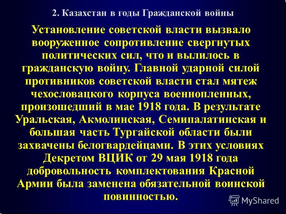 2. Казахстан в годы Гражданской войны Установление советской власти вызвало вооруженное сопротивление свергнутых политических сил, что и вылилось в гражданскую войну. Главной ударной силой противников советской власти стал мятеж чехословацкого корпус