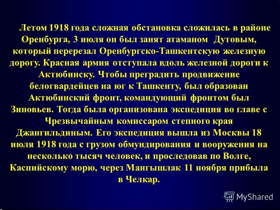 Летом 1918 года сложная обстановка сложилась в районе Оренбурга, 3 июля он был занят атаманом Дутовым, который перерезал Оренбургско-Ташкентскую железную дорогу. Красная армия отступала вдоль железной дороги к Актюбинску. Чтобы преградить продвижение