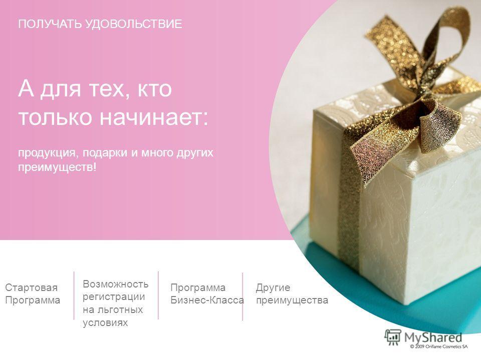 А для тех, кто только начинает: продукция, подарки и много других преимуществ! Стартовая Программа Возможность регистрации на льготных условиях Программа Бизнес-Класса Другие преимущества ПОЛУЧАТЬ УДОВОЛЬСТВИЕ