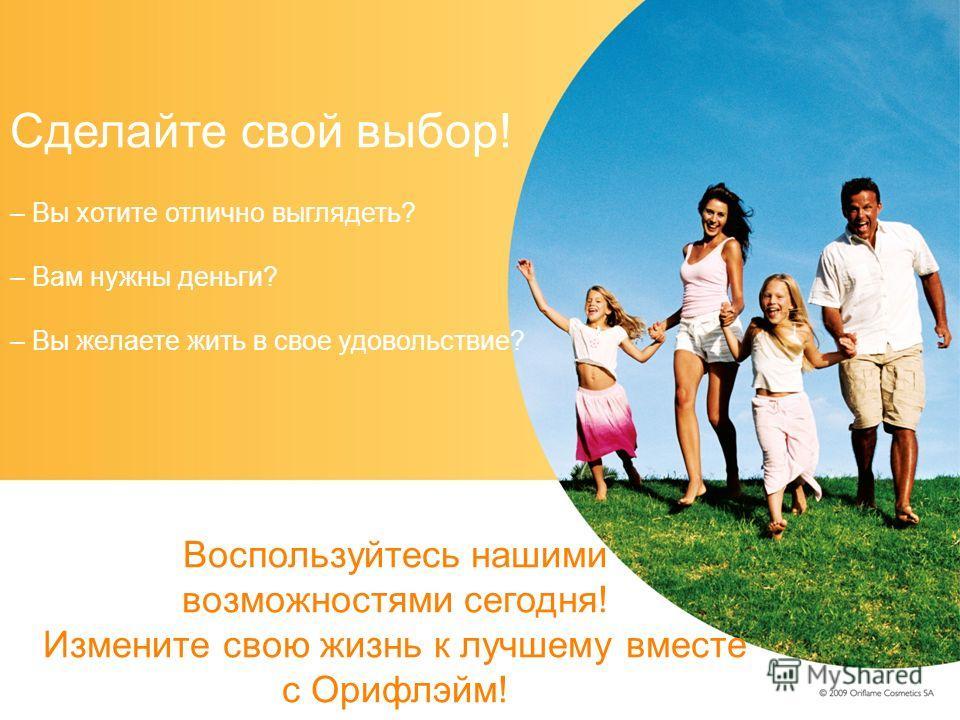 Сделайте свой выбор! – Вы хотите отлично выглядеть? – Вам нужны деньги? – Вы желаете жить в свое удовольствие? Воспользуйтесь нашими возможностями сегодня! Измените свою жизнь к лучшему вместе с Орифлэйм!