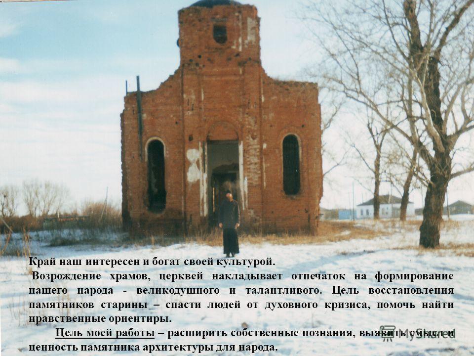 Край наш интересен и богат своей культурой. Возрождение храмов, церквей накладывает отпечаток на формирование нашего народа - великодушного и талантливого. Цель восстановления памятников старины – спасти людей от духовного кризиса, помочь найти нравс