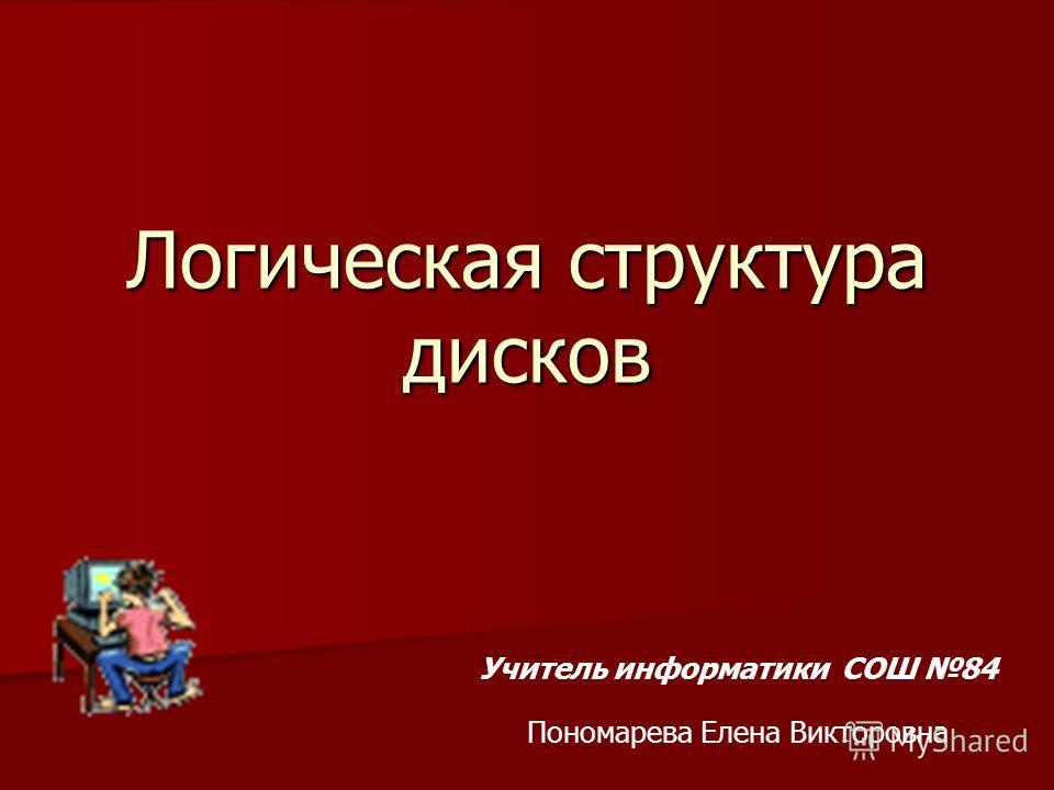Логическая структура дисков Учитель информатики СОШ 84 Пономарева Елена Викторовна