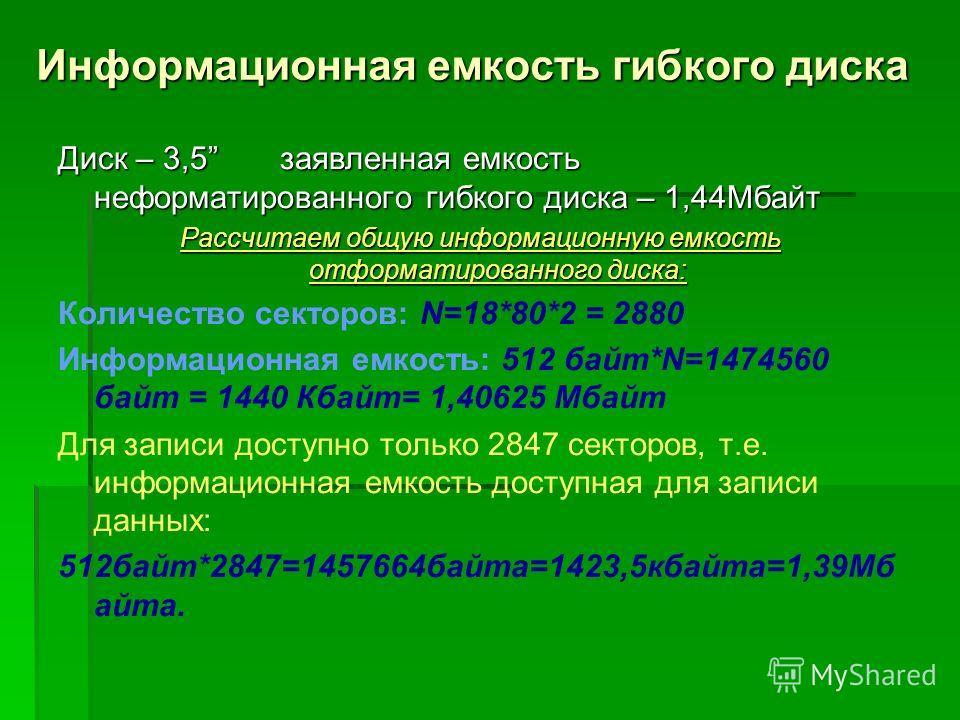 Информационная емкость гибкого диска Диск – 3,5 заявленная емкость неформатированного гибкого диска – 1,44Мбайт Рассчитаем общую информационную емкость отформатированного диска: Количество секторов: N=18*80*2 = 2880 Информационная емкость: 512 байт*N