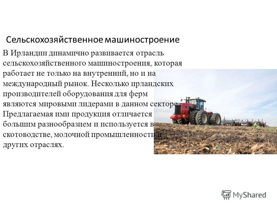 Сельскохозяйственное машиностроение В Ирландии динамично развивается отрасль сельскохозяйственного машиностроения, которая работает не только на внутренний, но и на международный рынок. Несколько ирландских производителей оборудования для ферм являют