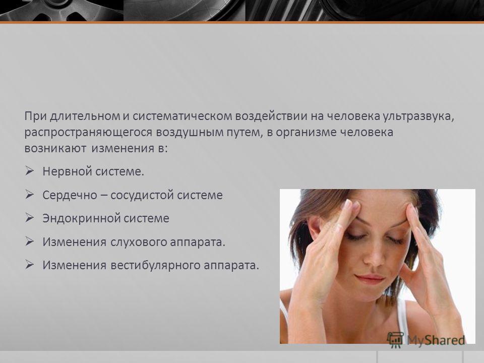 При длительном и систематическом воздействии на человека ультразвука, распространяющегося воздушным путем, в организме человека возникают изменения в: Нервной системе. Сердечно – сосудистой системе Эндокринной системе Изменения слухового аппарата. Из