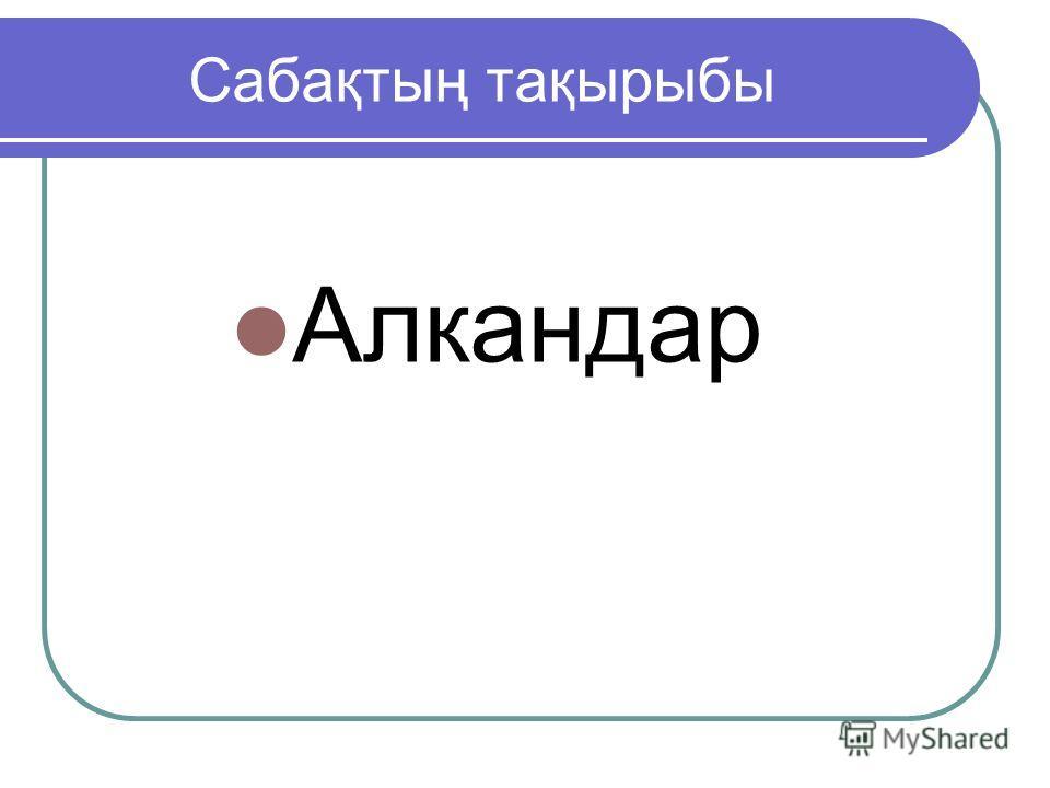 Сабақтың тақырыбы Алкандар