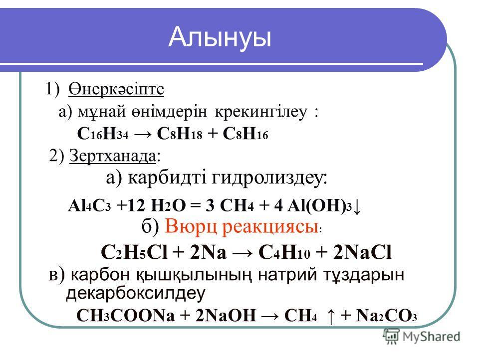 1)Өнеркәсіпте а) мұнай өнімдерін крекингілеу : C 16 H 34 C 8 H 18 + C 8 H 16 2) Зертханада: в) карбон қышқылының натрий тұздарын декарбоксилдеу СН 3 СООNa + 2NaОН СН 4 + Nа 2 СО 3 б) Вюрц реакциясы : C 2 H 5 Cl + 2Na C 4 H 10 + 2NaCl Алынуы а) карбид